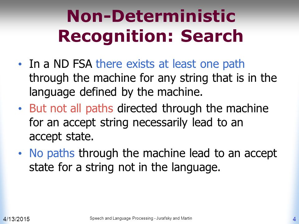 4/13/2015 Speech and Language Processing - Jurafsky and Martin 4 Non-Deterministic Recognition: Search In a ND FSA there exists at least one path through the machine for any string that is in the language defined by the machine.