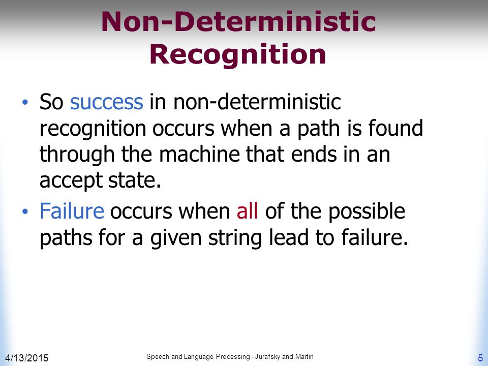 4/13/2015 Speech and Language Processing - Jurafsky and Martin 5 Non-Deterministic Recognition So success in non-deterministic recognition occurs when a path is found through the machine that ends in an accept state.