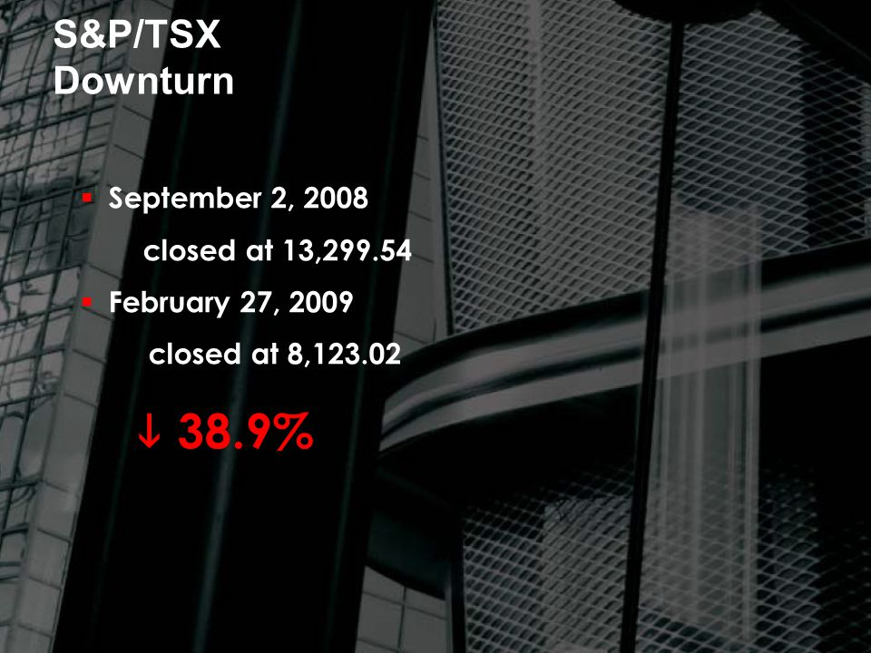 S&P/TSX Downturn  September 2, 2008 closed at 13,299.54  February 27, 2009 closed at 8,123.02  38.9%