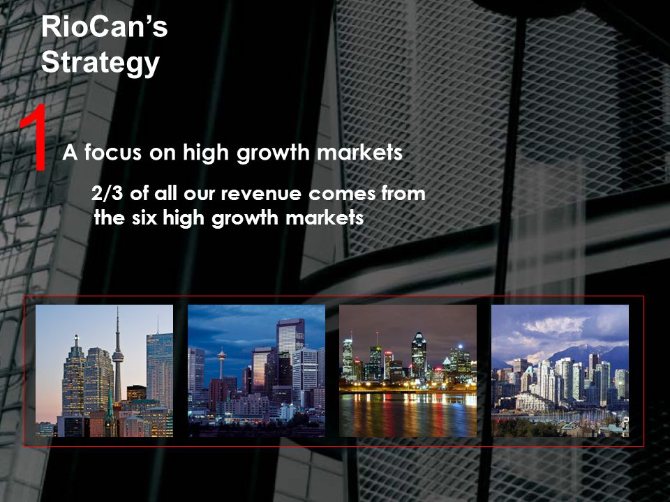 RioCan's Strategy 1 A focus on high growth markets 2/3 of all our revenue comes from the six high growth markets