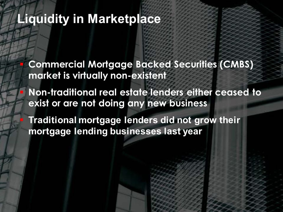  Commercial Mortgage Backed Securities (CMBS) market is virtually non-existent  Non-traditional real estate lenders either ceased to exist or are not doing any new business  Traditional mortgage lenders did not grow their mortgage lending businesses last year Liquidity in Marketplace