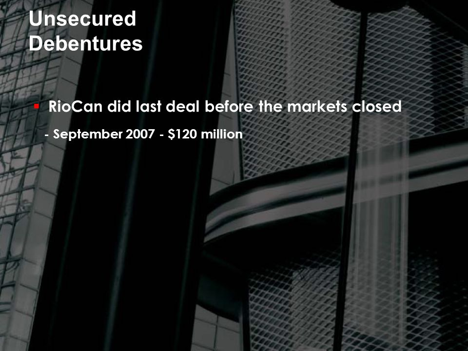 Unsecured Debentures  RioCan did last deal before the markets closed - September 2007 - $120 million