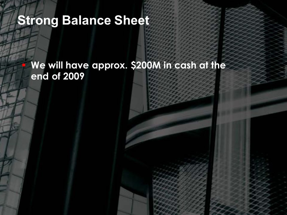 Strong Balance Sheet  We will have approx. $200M in cash at the end of 2009