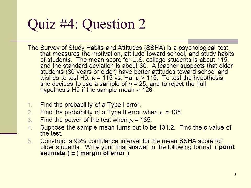 3 Quiz #4: Question 2 The Survey of Study Habits and Attitudes (SSHA) is a psychological test that measures the motivation, attitude toward school, and study habits of students.