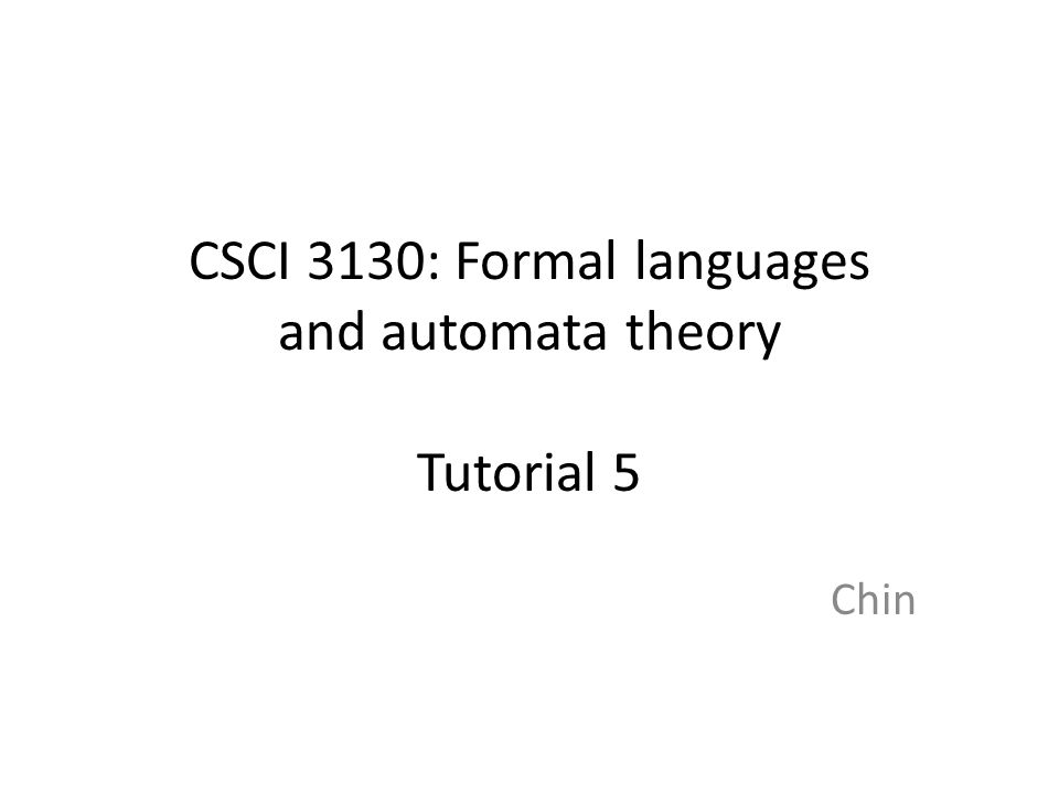 CSCI 3130: Formal languages and automata theory Tutorial 5 Chin