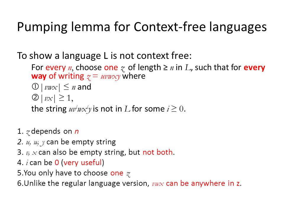 Pumping lemma for Context-free languages To show a language L is not context free: For every n, choose one z of length ≥ n in L, such that for every way of writing z = uvwxy where  |vwx| ≤ n and  |vx| ≥ 1, the string uv i wx i y is not in L for some i ≥ 0.