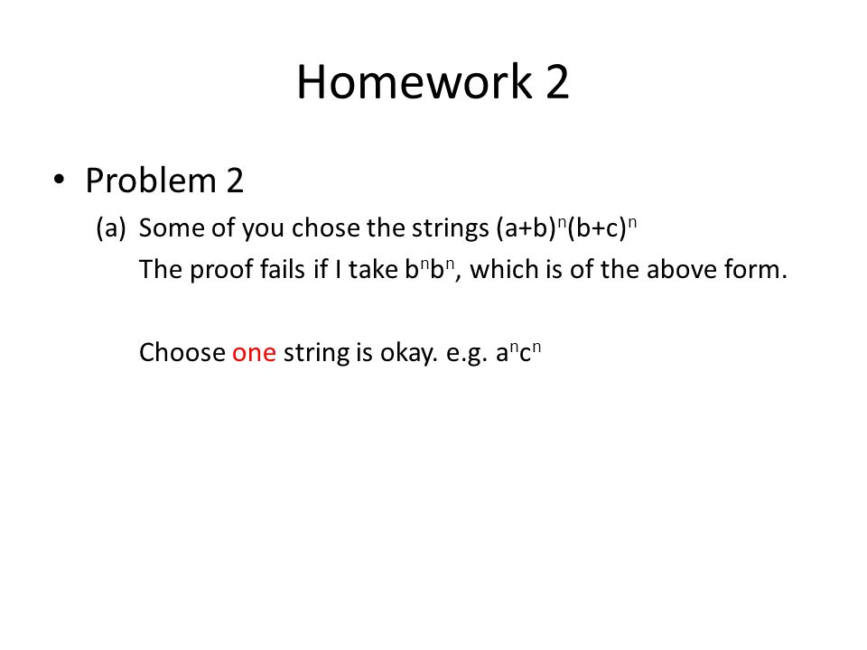 Homework 2 Problem 2 (a)Some of you chose the strings (a+b) n (b+c) n The proof fails if I take b n b n, which is of the above form.