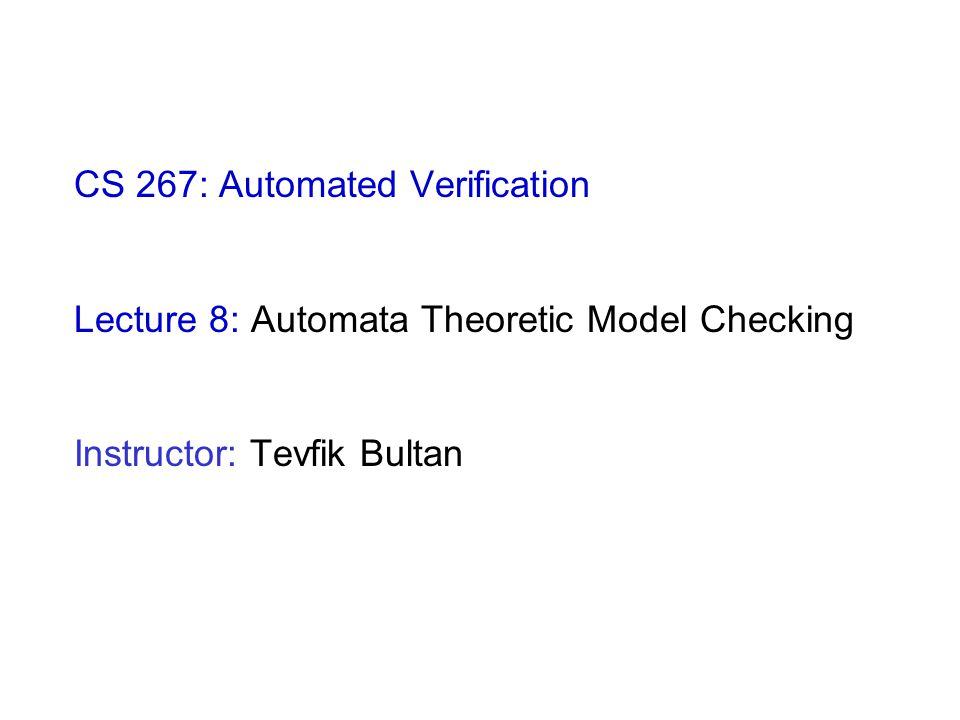 CS 267: Automated Verification Lecture 8: Automata Theoretic Model Checking Instructor: Tevfik Bultan