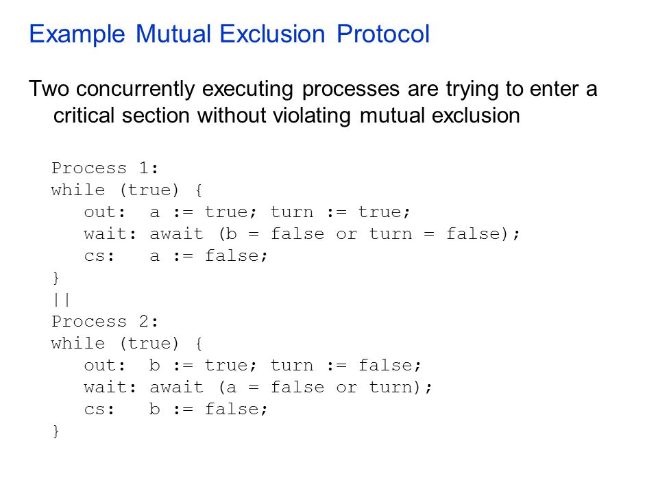 Example Mutual Exclusion Protocol Process 1: while (true) { out: a := true; turn := true; wait: await (b = false or turn = false); cs: a := false; } |