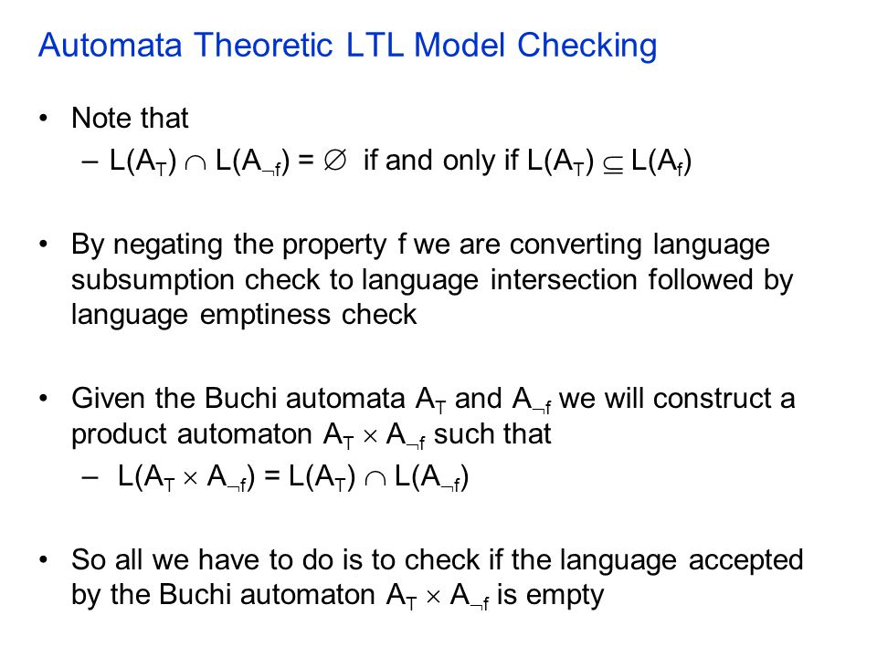 Automata Theoretic LTL Model Checking Note that –L(A T )  L(A  f ) =  if and only if L(A T )  L(A f ) By negating the property f we are converting