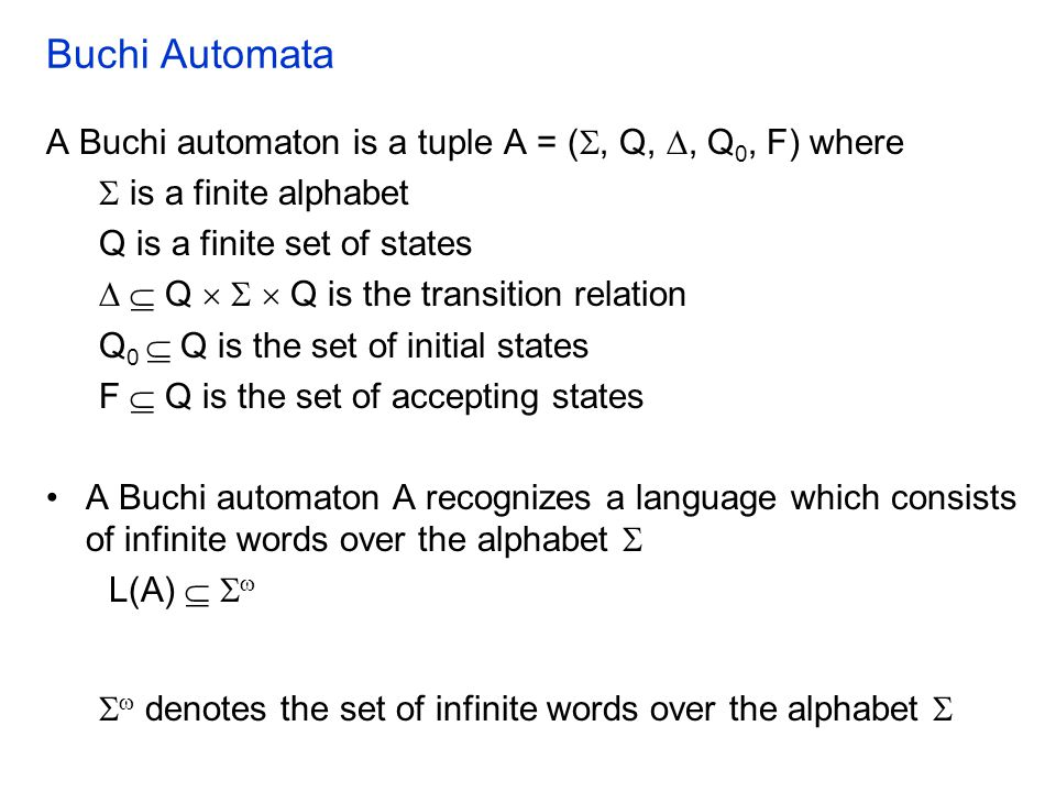 Buchi Automata A Buchi automaton is a tuple A = ( , Q, , Q 0, F) where  is a finite alphabet Q is a finite set of states   Q    Q is the trans