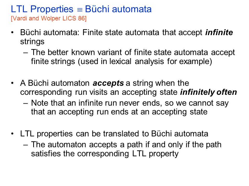 LTL Properties  Büchi automata G p p pp true F p p pp true G (F p) p The size of the property automaton can be exponential in the size of the LTL formula (recall the complexity of LTL model checking) pp pp p