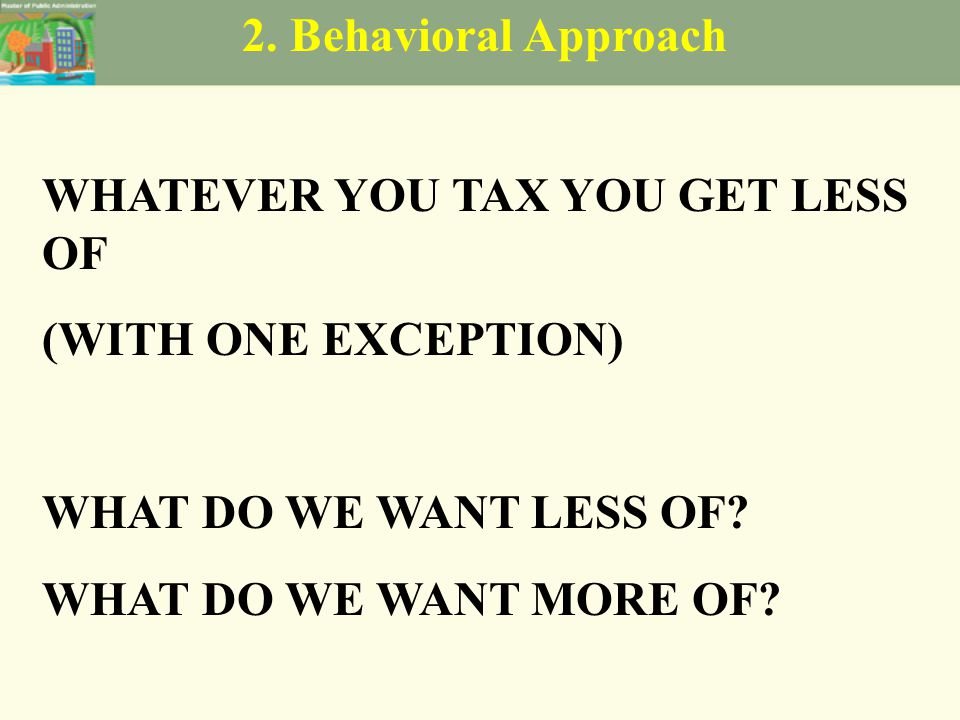 2. Behavioral Approach WHATEVER YOU TAX YOU GET LESS OF (WITH ONE EXCEPTION) WHAT DO WE WANT LESS OF? WHAT DO WE WANT MORE OF?