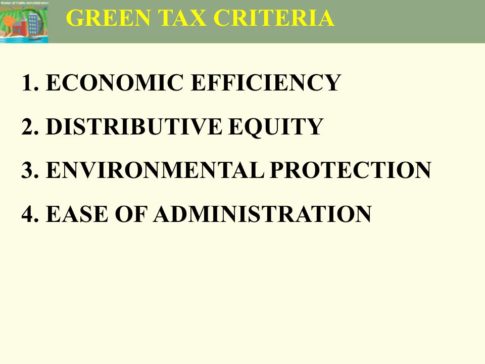 GREEN TAX CRITERIA 1.ECONOMIC EFFICIENCY 2.DISTRIBUTIVE EQUITY 3.ENVIRONMENTAL PROTECTION 4.EASE OF ADMINISTRATION