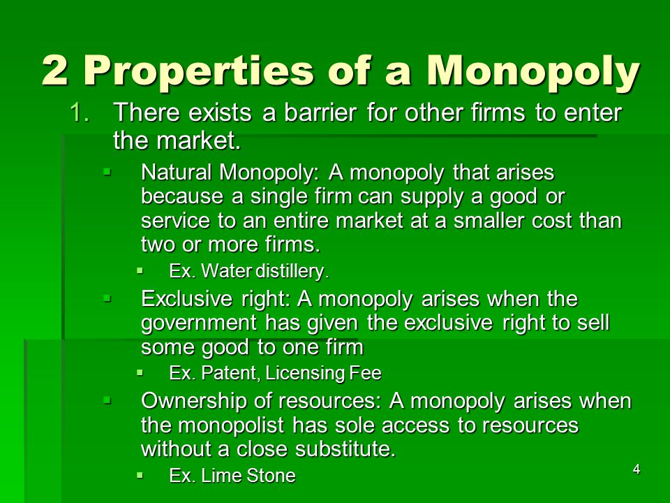 4 2 Properties of a Monopoly 1.There exists a barrier for other firms to enter the market.  Natural Monopoly: A monopoly that arises because a single