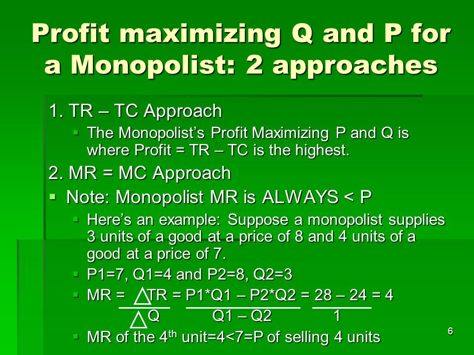 6 Profit maximizing Q and P for a Monopolist: 2 approaches 1. TR – TC Approach  The Monopolist's Profit Maximizing P and Q is where Profit = TR – TC