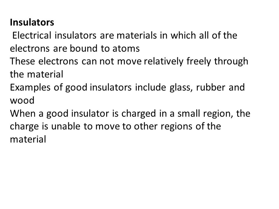 Insulators Electrical insulators are materials in which all of the electrons are bound to atoms These electrons can not move relatively freely through the material Examples of good insulators include glass, rubber and wood When a good insulator is charged in a small region, the charge is unable to move to other regions of the material