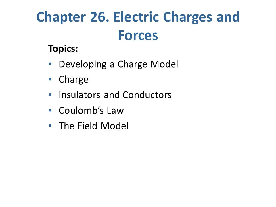 Topics: Developing a Charge Model Charge Insulators and Conductors Coulomb's Law The Field Model Chapter 26.