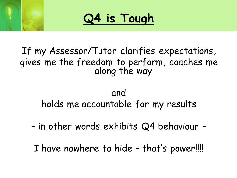 Q4 is Tough If my Assessor/Tutor clarifies expectations, gives me the freedom to perform, coaches me along the way and holds me accountable for my results – in other words exhibits Q4 behaviour – I have nowhere to hide – that's power!!!!