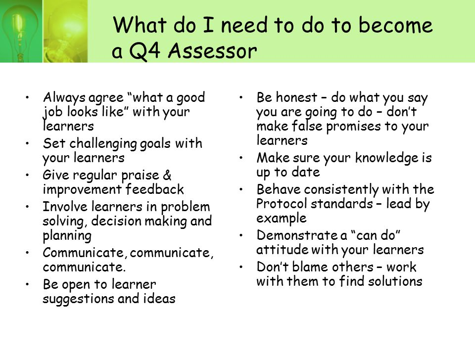 """What do I need to do to become a Q4 Assessor Always agree """"what a good job looks like"""" with your learners Set challenging goals with your learners Giv"""