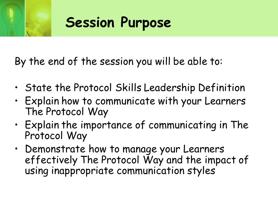 Session Purpose By the end of the session you will be able to: State the Protocol Skills Leadership Definition Explain how to communicate with your Learners The Protocol Way Explain the importance of communicating in The Protocol Way Demonstrate how to manage your Learners effectively The Protocol Way and the impact of using inappropriate communication styles