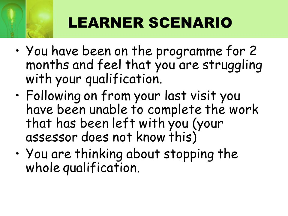 LEARNER SCENARIO You have been on the programme for 2 months and feel that you are struggling with your qualification.