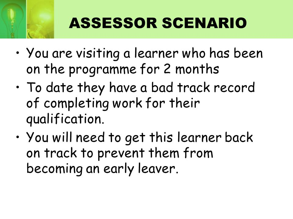 ASSESSOR SCENARIO You are visiting a learner who has been on the programme for 2 months To date they have a bad track record of completing work for their qualification.