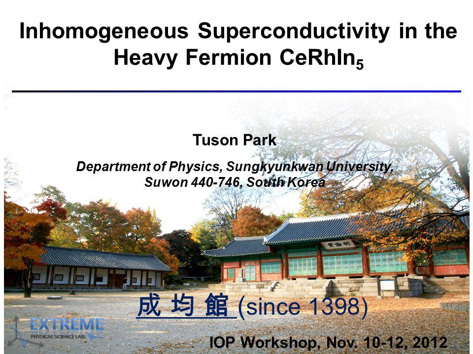 Inhomogeneous Superconductivity in the Heavy Fermion CeRhIn 5 Tuson Park Department of Physics, Sungkyunkwan University, Suwon 440-746, South Korea IOP Workshop, Nov.