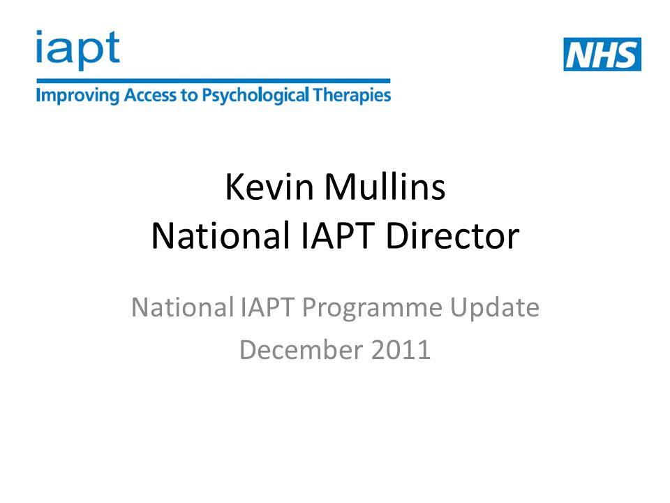 Kevin Mullins National IAPT Director National IAPT Programme Update December 2011