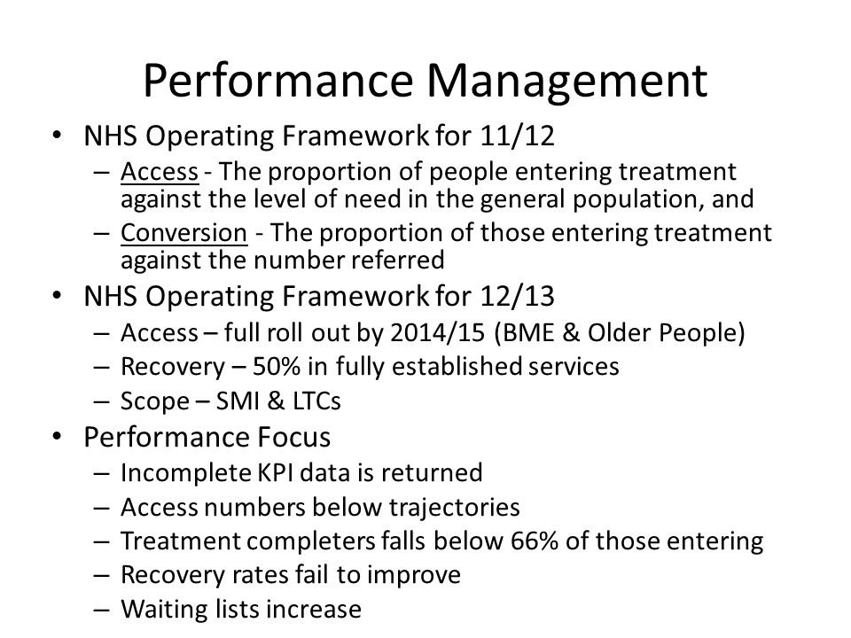 Performance Management NHS Operating Framework for 11/12 – Access - The proportion of people entering treatment against the level of need in the general population, and – Conversion - The proportion of those entering treatment against the number referred NHS Operating Framework for 12/13 – Access – full roll out by 2014/15 (BME & Older People) – Recovery – 50% in fully established services – Scope – SMI & LTCs Performance Focus – Incomplete KPI data is returned – Access numbers below trajectories – Treatment completers falls below 66% of those entering – Recovery rates fail to improve – Waiting lists increase