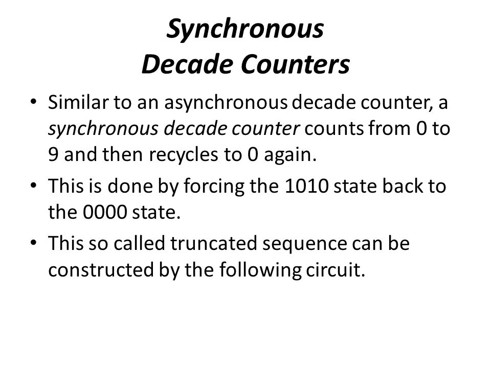 Synchronous Decade Counters Similar to an asynchronous decade counter, a synchronous decade counter counts from 0 to 9 and then recycles to 0 again. T