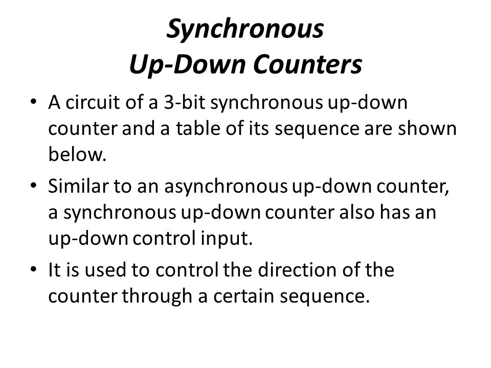 Synchronous Up-Down Counters A circuit of a 3-bit synchronous up-down counter and a table of its sequence are shown below. Similar to an asynchronous