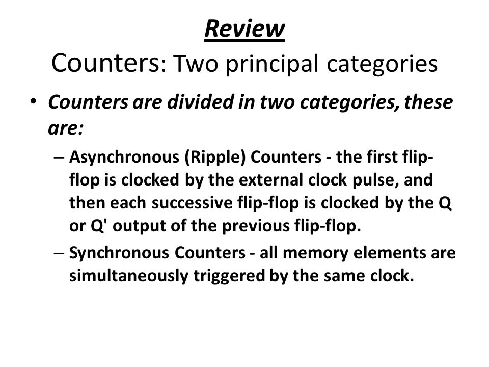 Review Counters : Two principal categories Counters are divided in two categories, these are: – Asynchronous (Ripple) Counters - the first flip- flop