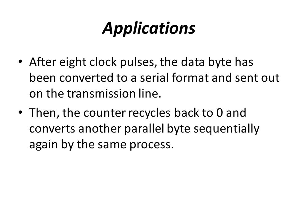 Applications After eight clock pulses, the data byte has been converted to a serial format and sent out on the transmission line. Then, the counter re