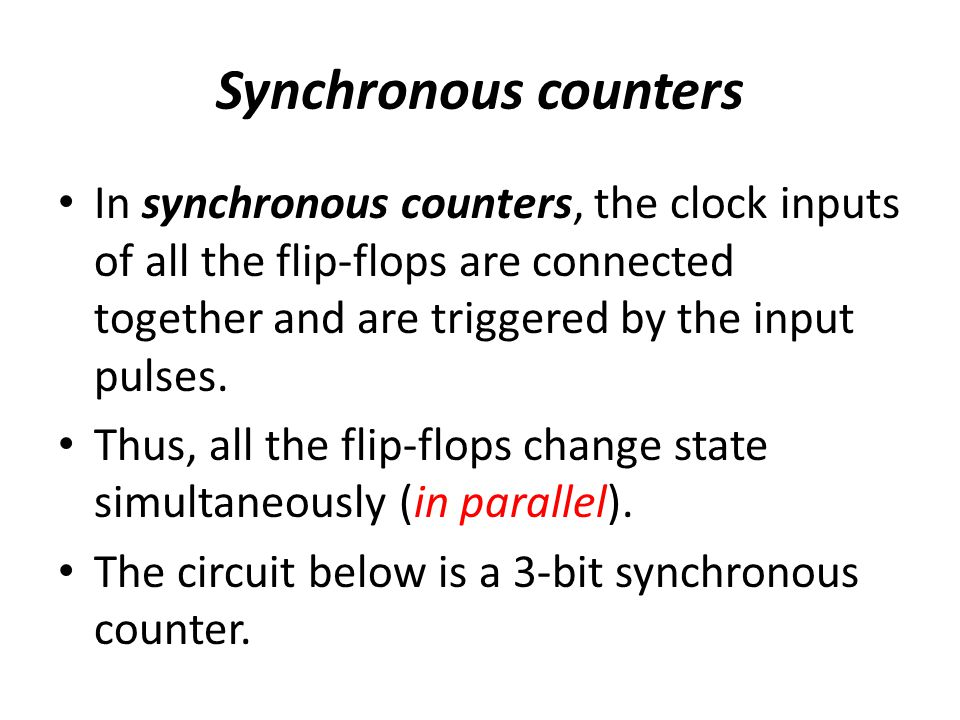 Synchronous counters In synchronous counters, the clock inputs of all the flip-flops are connected together and are triggered by the input pulses. Thu