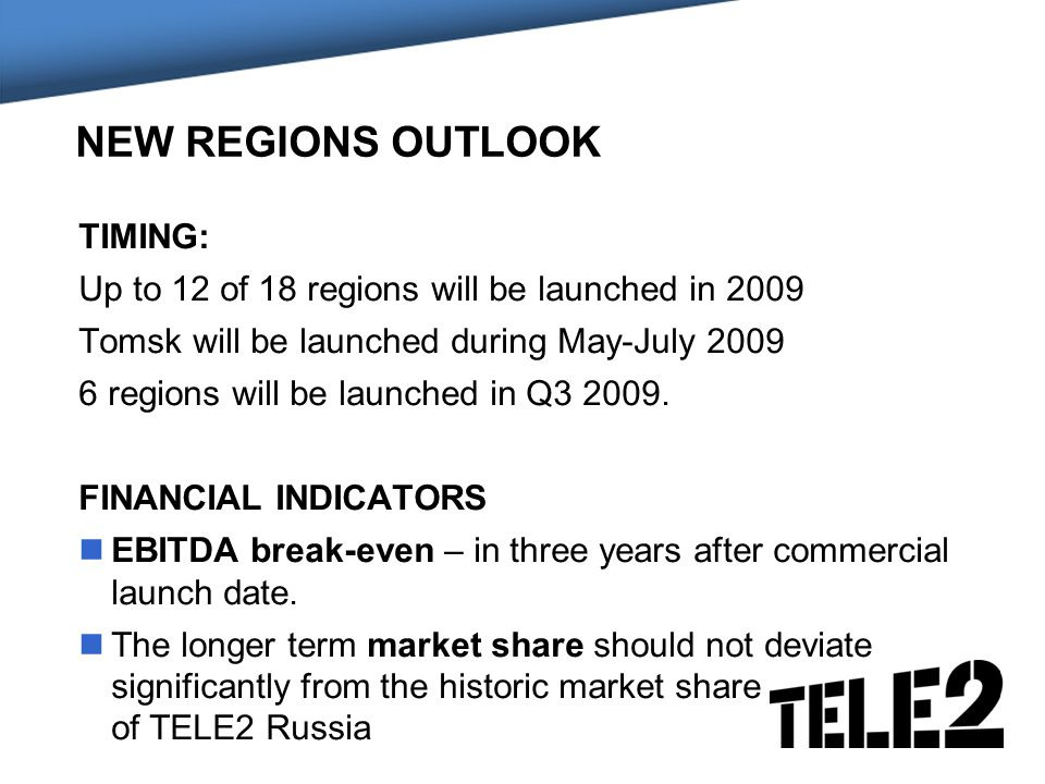 NEW REGIONS OUTLOOK TIMING: Up to 12 of 18 regions will be launched in 2009 Tomsk will be launched during May-July regions will be launched in Q