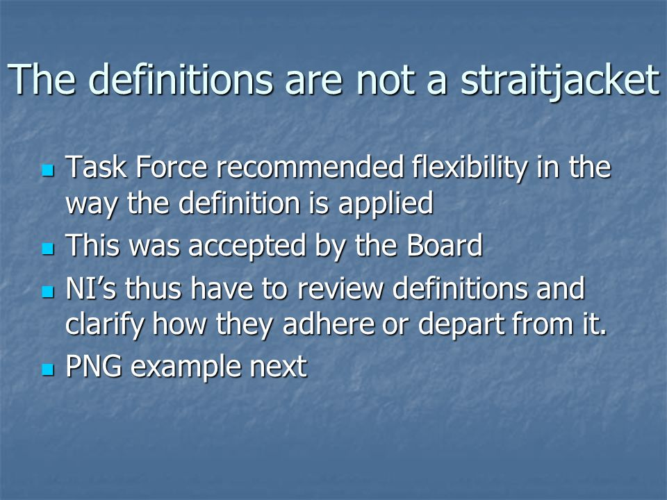 The definitions are not a straitjacket Task Force recommended flexibility in the way the definition is applied Task Force recommended flexibility in the way the definition is applied This was accepted by the Board This was accepted by the Board NI's thus have to review definitions and clarify how they adhere or depart from it.