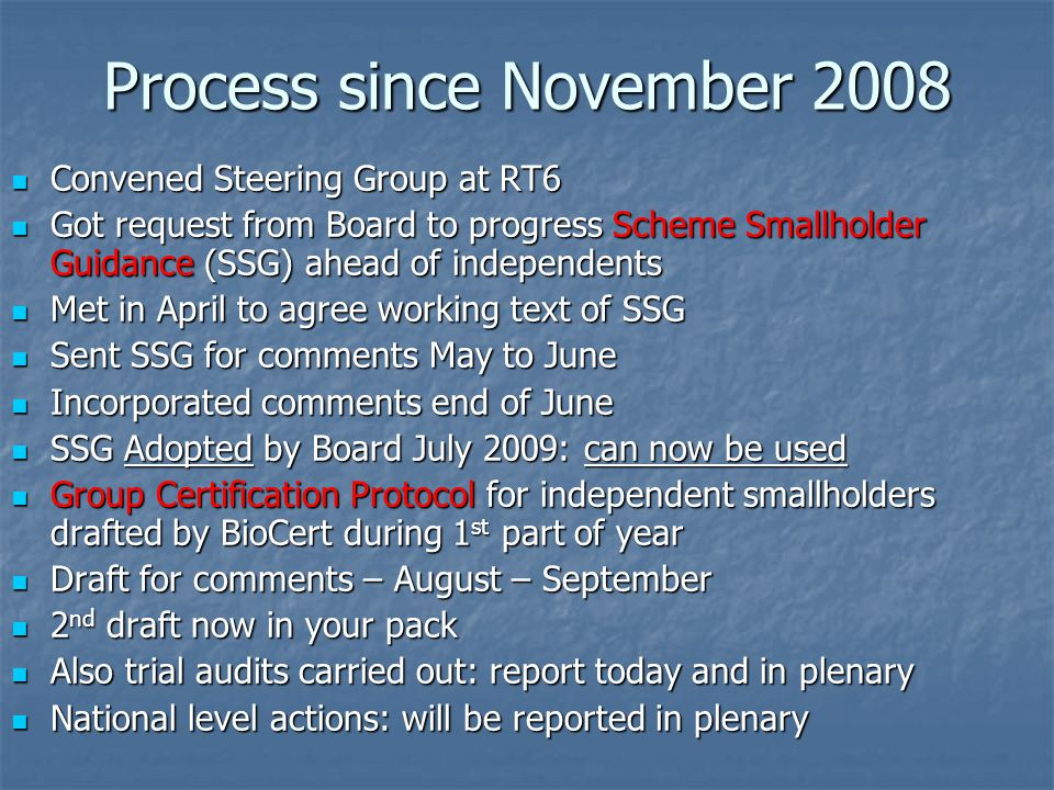 Process since November 2008 Convened Steering Group at RT6 Convened Steering Group at RT6 Got request from Board to progress Scheme Smallholder Guidance (SSG) ahead of independents Got request from Board to progress Scheme Smallholder Guidance (SSG) ahead of independents Met in April to agree working text of SSG Met in April to agree working text of SSG Sent SSG for comments May to June Sent SSG for comments May to June Incorporated comments end of June Incorporated comments end of June SSG Adopted by Board July 2009: can now be used SSG Adopted by Board July 2009: can now be used Group Certification Protocol for independent smallholders drafted by BioCert during 1 st part of year Group Certification Protocol for independent smallholders drafted by BioCert during 1 st part of year Draft for comments – August – September Draft for comments – August – September 2 nd draft now in your pack 2 nd draft now in your pack Also trial audits carried out: report today and in plenary Also trial audits carried out: report today and in plenary National level actions: will be reported in plenary National level actions: will be reported in plenary
