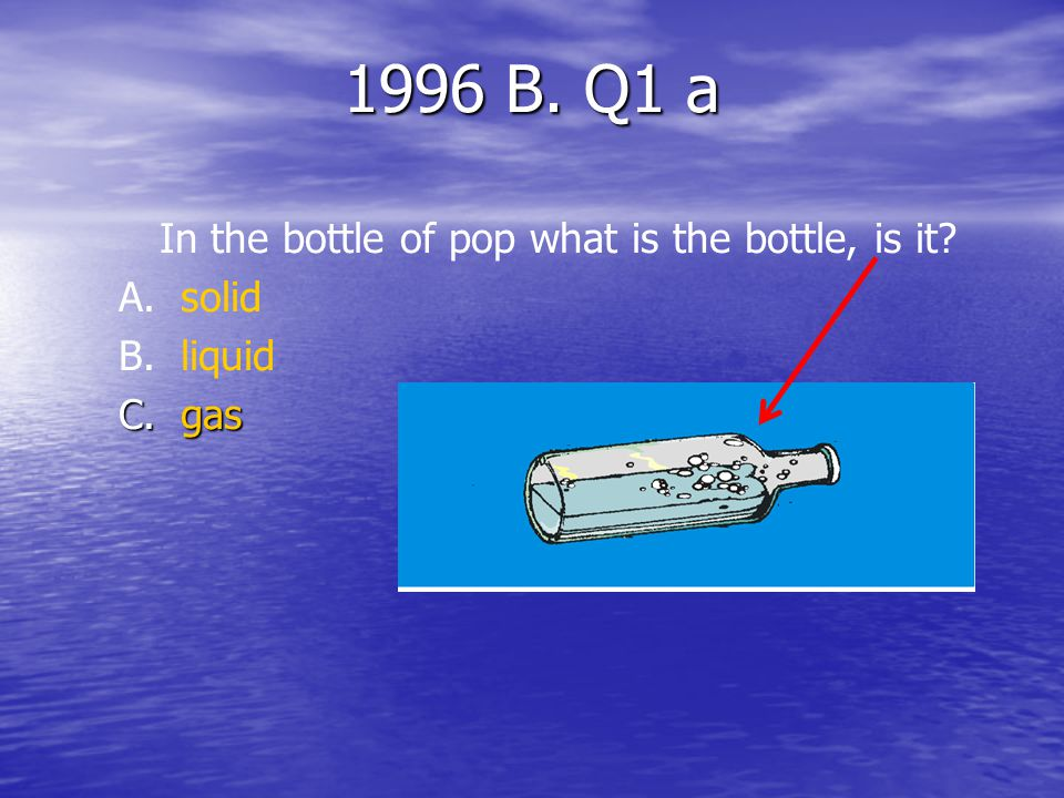 1996 B. Q1 a In the bottle of pop what are the bubbles, are they? A. A.solid B. B.liquid C.gas