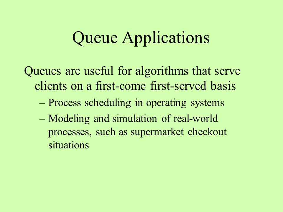 Queue Applications Queues are useful for algorithms that serve clients on a first-come first-served basis –Process scheduling in operating systems –Modeling and simulation of real-world processes, such as supermarket checkout situations