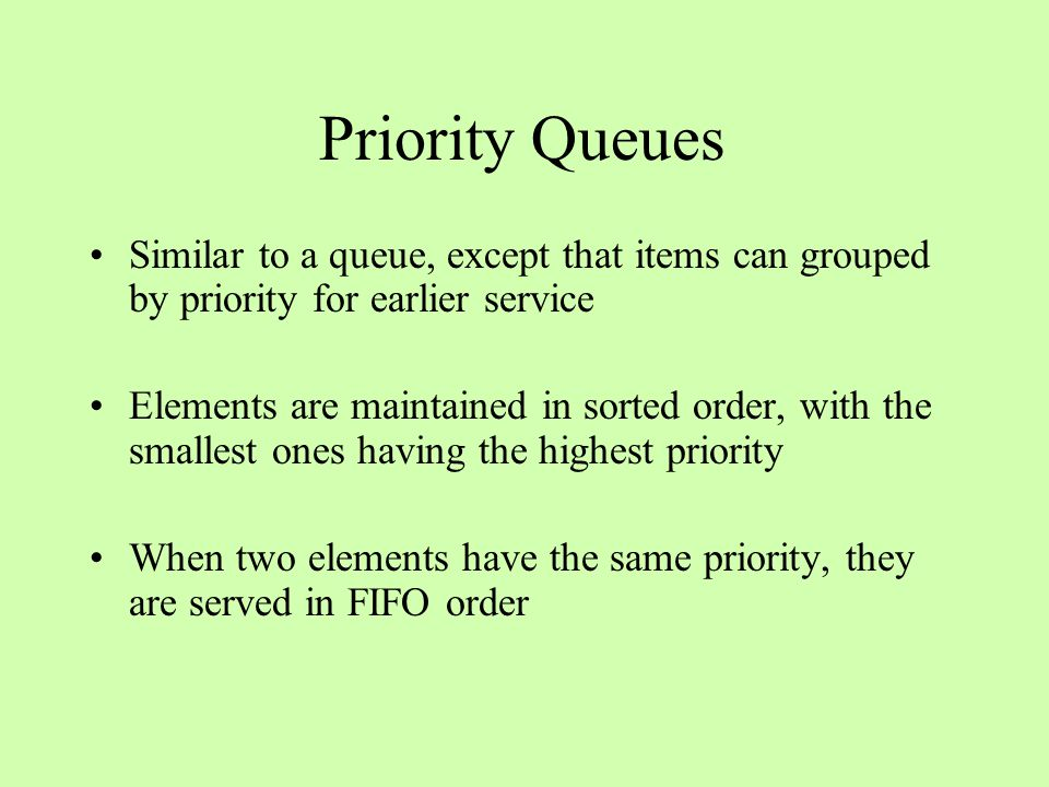 Priority Queues Similar to a queue, except that items can grouped by priority for earlier service Elements are maintained in sorted order, with the smallest ones having the highest priority When two elements have the same priority, they are served in FIFO order