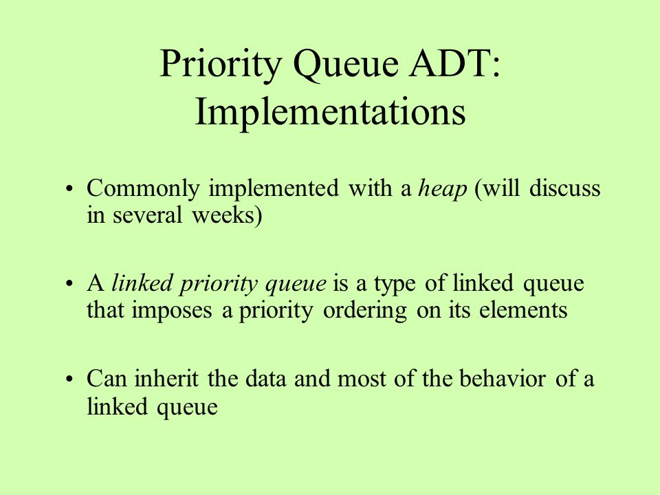 Priority Queue ADT: Implementations Commonly implemented with a heap (will discuss in several weeks) A linked priority queue is a type of linked queue that imposes a priority ordering on its elements Can inherit the data and most of the behavior of a linked queue
