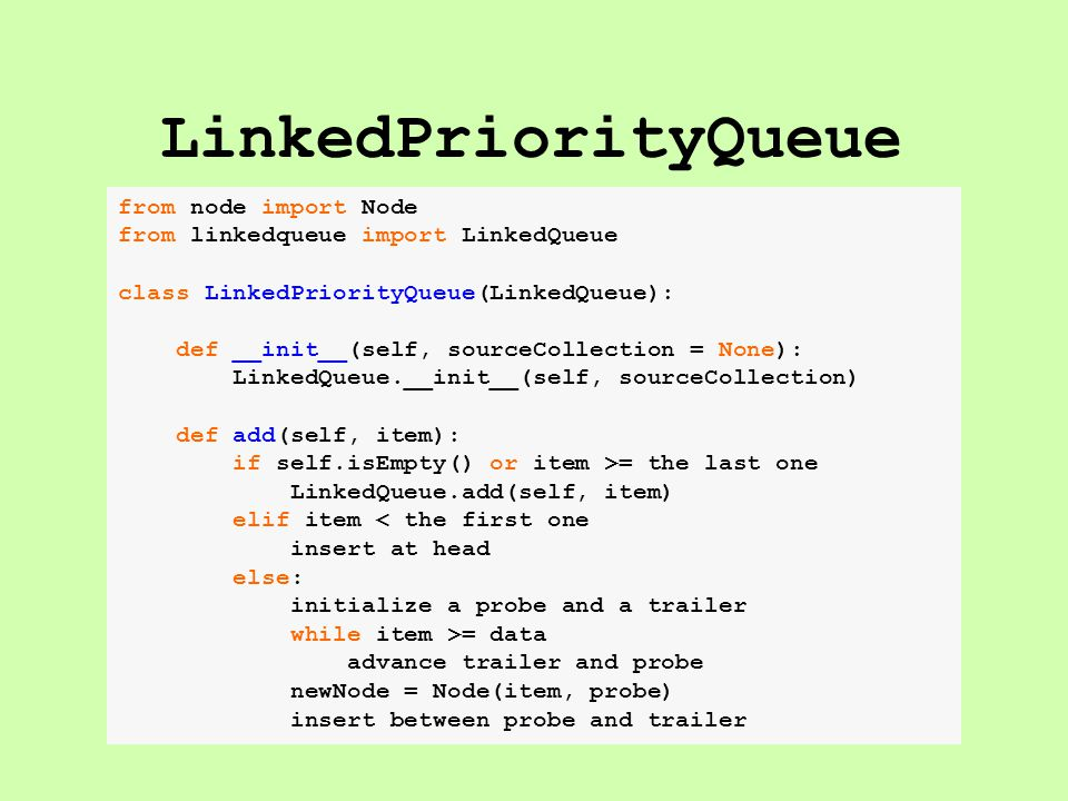 LinkedPriorityQueue from node import Node from linkedqueue import LinkedQueue class LinkedPriorityQueue(LinkedQueue): def __init__(self, sourceCollection = None): LinkedQueue.__init__(self, sourceCollection) def add(self, item): if self.isEmpty() or item >= the last one LinkedQueue.add(self, item) elif item < the first one insert at head else: initialize a probe and a trailer while item >= data advance trailer and probe newNode = Node(item, probe) insert between probe and trailer