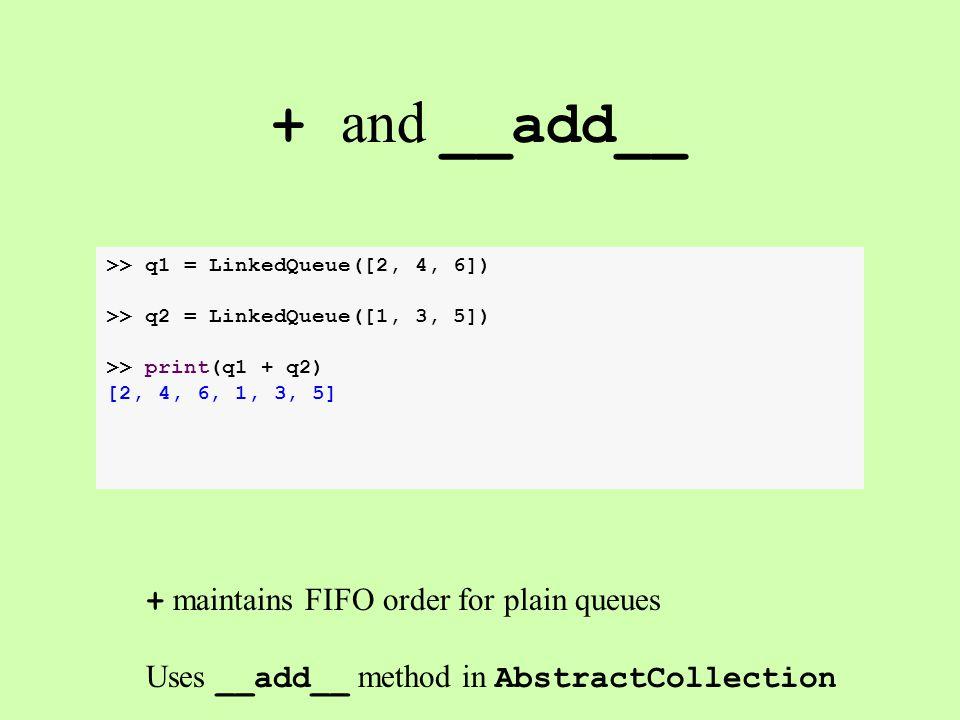 + and __add__ >> q1 = LinkedQueue([2, 4, 6]) >> q2 = LinkedQueue([1, 3, 5]) >> print(q1 + q2) [2, 4, 6, 1, 3, 5] + maintains FIFO order for plain queues Uses __add__ method in AbstractCollection