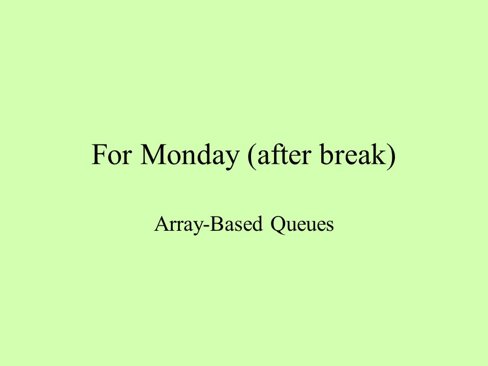 For Monday (after break) Array-Based Queues