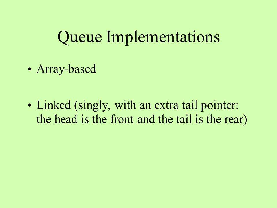 Queue Implementations Array-based Linked (singly, with an extra tail pointer: the head is the front and the tail is the rear)