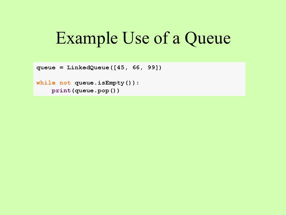 queue = LinkedQueue([45, 66, 99]) while not queue.isEmpty()): print(queue.pop()) Example Use of a Queue