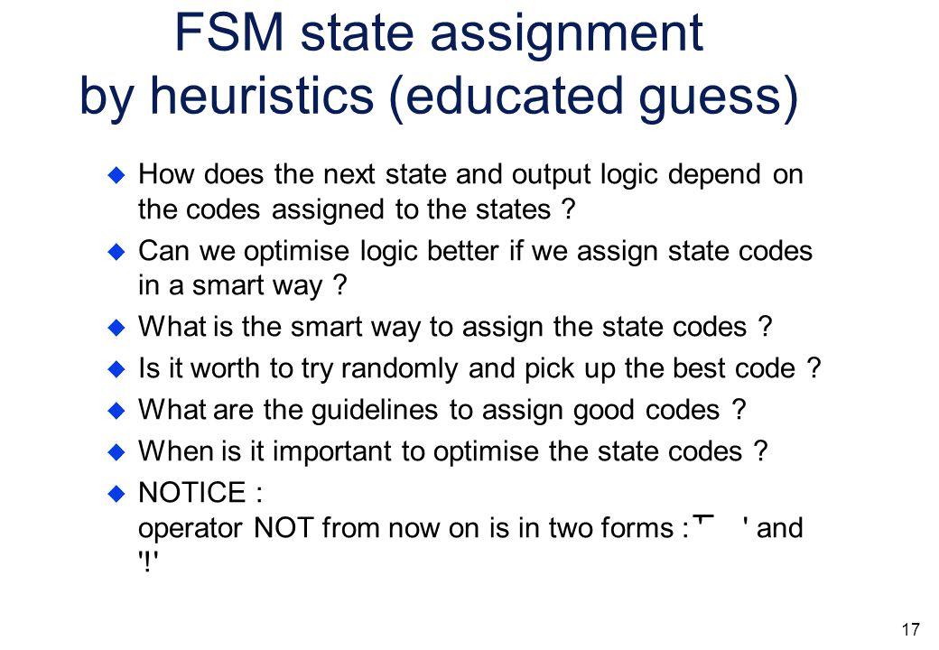 16 FSM state assignment Q1 + = H & S1 # H & S2 # H & m3 & S2 # H & S3 # H & S3 # H & S4 Q0 Q1 Q2 S0 S3 S2 S1 S4 0 0 0 0 1 0 0 1 1 1 0 1 1 1 0 Q2 + = H & S0 # H & S1 # H & S1 # H & S2 Out1 = H & S4 # H & m3 & S2 Q0 + = H & S3 # H & S4 # H & S0 # H & S1  Bad state encoding can result in larger next state logic.