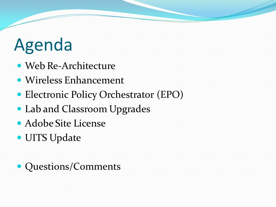 Agenda Web Re-Architecture Wireless Enhancement Electronic Policy Orchestrator (EPO) Lab and Classroom Upgrades Adobe Site License UITS Update Questions/Comments
