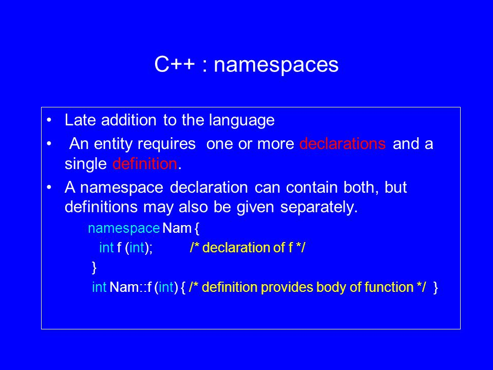 C++ : namespaces Late addition to the language An entity requires one or more declarations and a single definition.